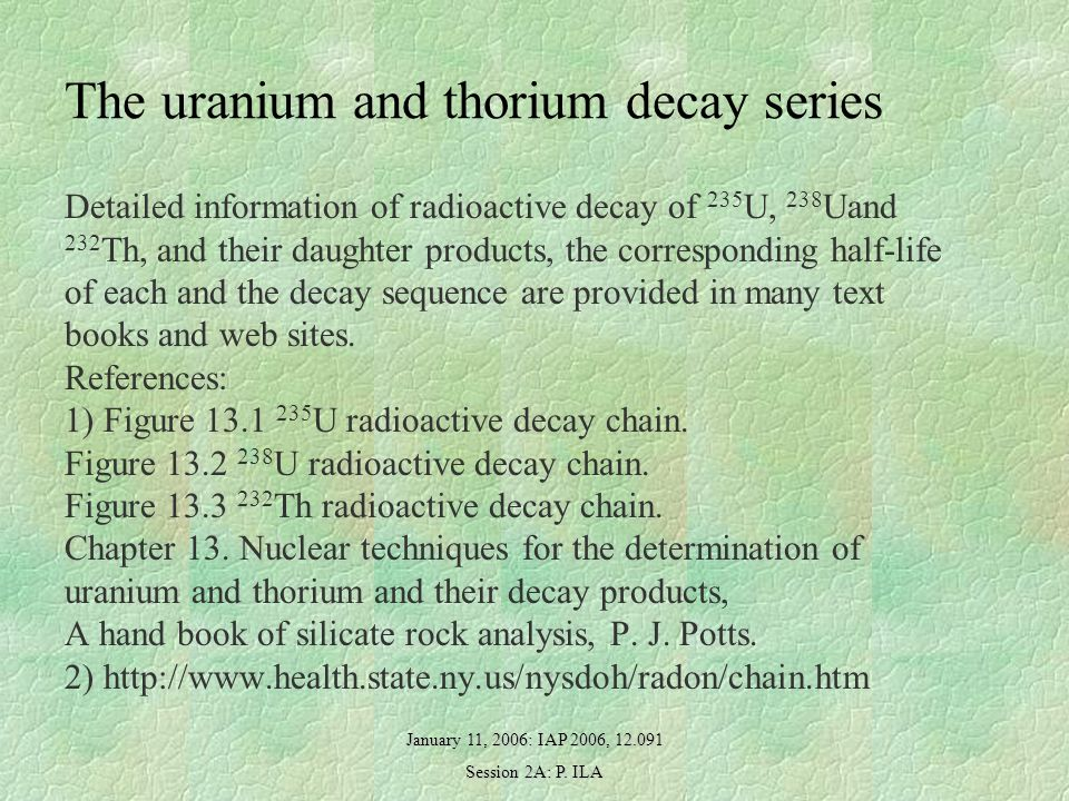 January 11, 2006: IAP 2006, 12.091 Session 2A: P. ILA The uranium and thorium decay series Detailed information of radioactive decay of 235 U, 238 Uan