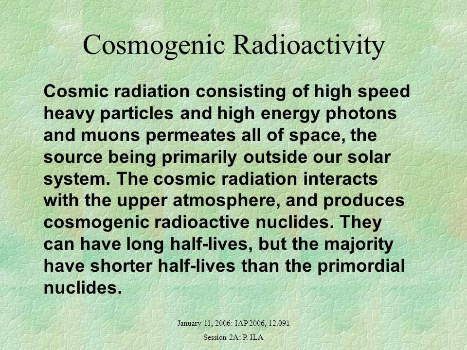 January 11, 2006: IAP 2006, 12.091 Session 2A: P. ILA Cosmogenic Radioactivity Cosmic radiation consisting of high speed heavy particles and high ener