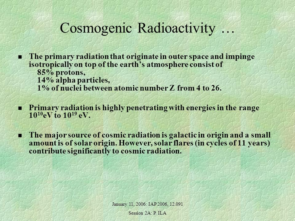 January 11, 2006: IAP 2006, 12.091 Session 2A: P. ILA Cosmogenic Radioactivity … The primary radiation that originate in outer space and impinge isotr