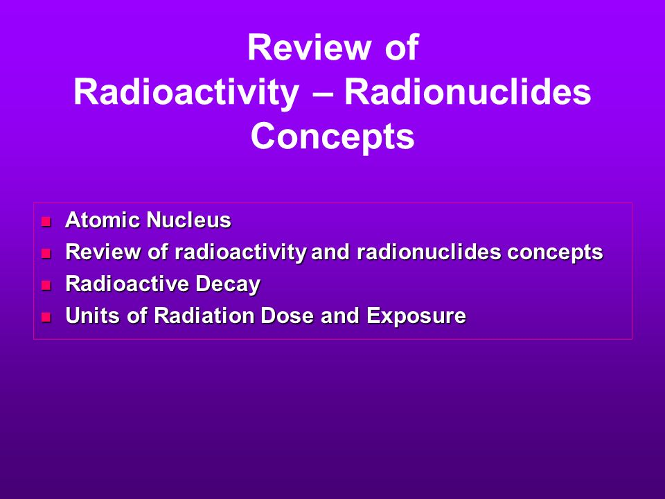 Review of Radioactivity – Radionuclides Concepts Atomic Nucleus Atomic Nucleus Review of radioactivity and radionuclides concepts Review of radioactiv