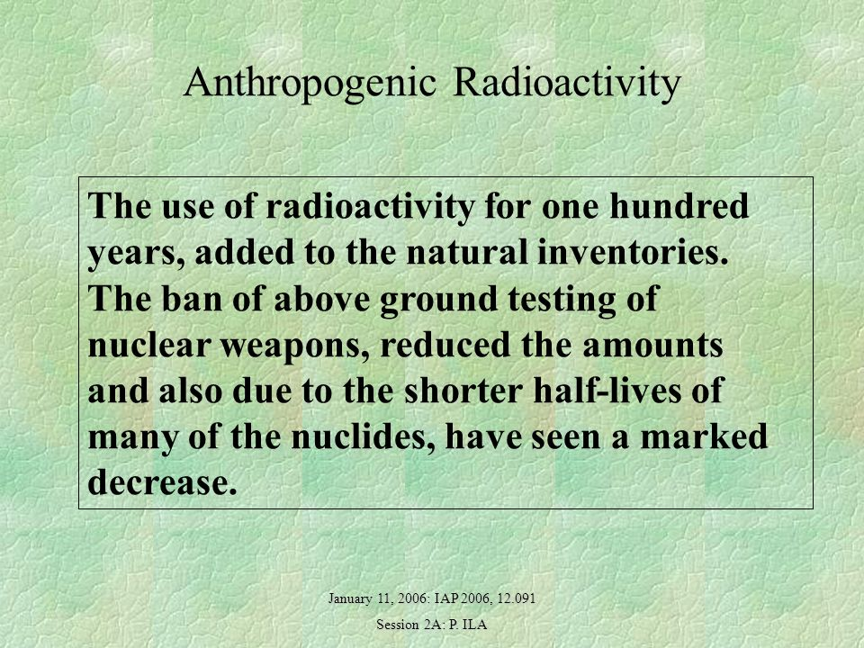 January 11, 2006: IAP 2006, 12.091 Session 2A: P. ILA Anthropogenic Radioactivity The use of radioactivity for one hundred years, added to the natural