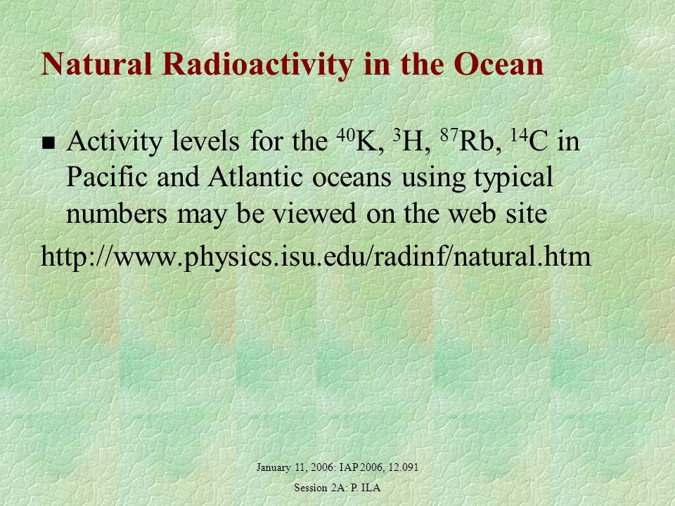 January 11, 2006: IAP 2006, 12.091 Session 2A: P. ILA Natural Radioactivity in the Ocean Activity levels for the 40 K, 3 H, 87 Rb, 14 C in Pacific and