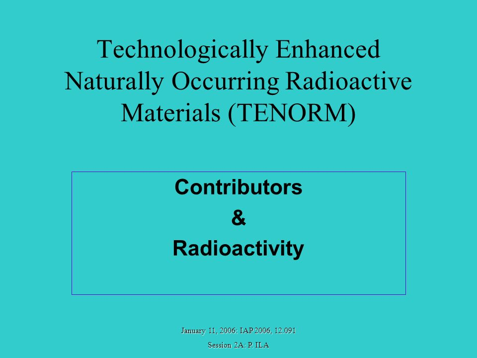 January 11, 2006: IAP 2006, 12.091 Session 2A: P. ILA Technologically Enhanced Naturally Occurring Radioactive Materials (TENORM) Contributors & Radio
