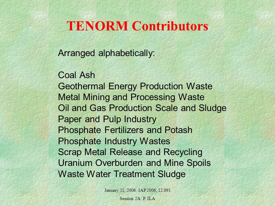 January 11, 2006: IAP 2006, 12.091 Session 2A: P. ILA TENORM Contributors Arranged alphabetically: Coal Ash Geothermal Energy Production Waste Metal M