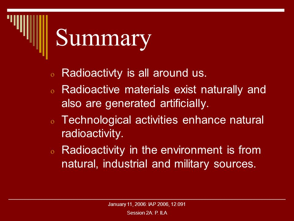 January 11, 2006: IAP 2006, 12.091 Session 2A: P. ILA Summary o Radioactivty is all around us. o Radioactive materials exist naturally and also are ge