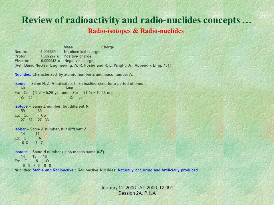Review of radioactivity and radio-nuclides concepts … Radio-isotopes & Radio-nuclides Mass Charge Neutron 1.008665 u No electrical charge Proton 1.007277 u Positive charge Electron 0.000548 u Negative charge [Ref: Basic Nuclear Engineering, A.