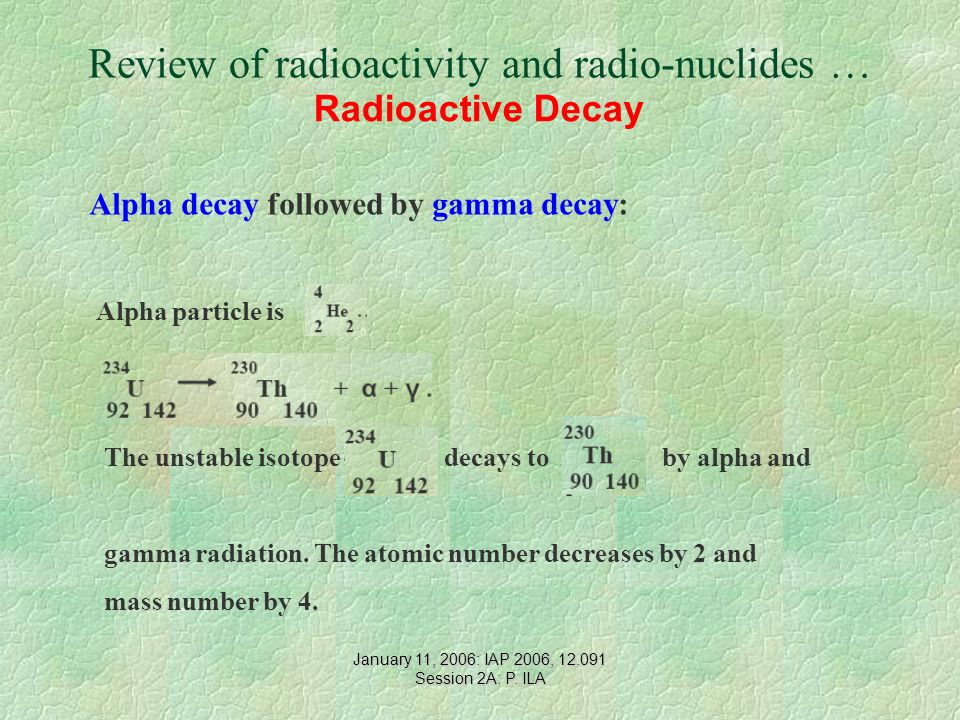 Review of radioactivity and radio-nuclides … Radioactive Decay Alpha decay followed by gamma decay: Alpha particle is The unstable isotope decays to by alpha and gamma radiation.