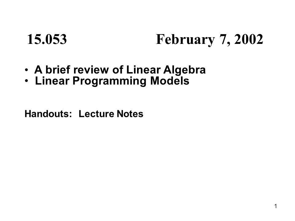 1 15.053 February 7, 2002 A brief review of Linear Algebra Linear Programming Models Handouts: Lecture Notes