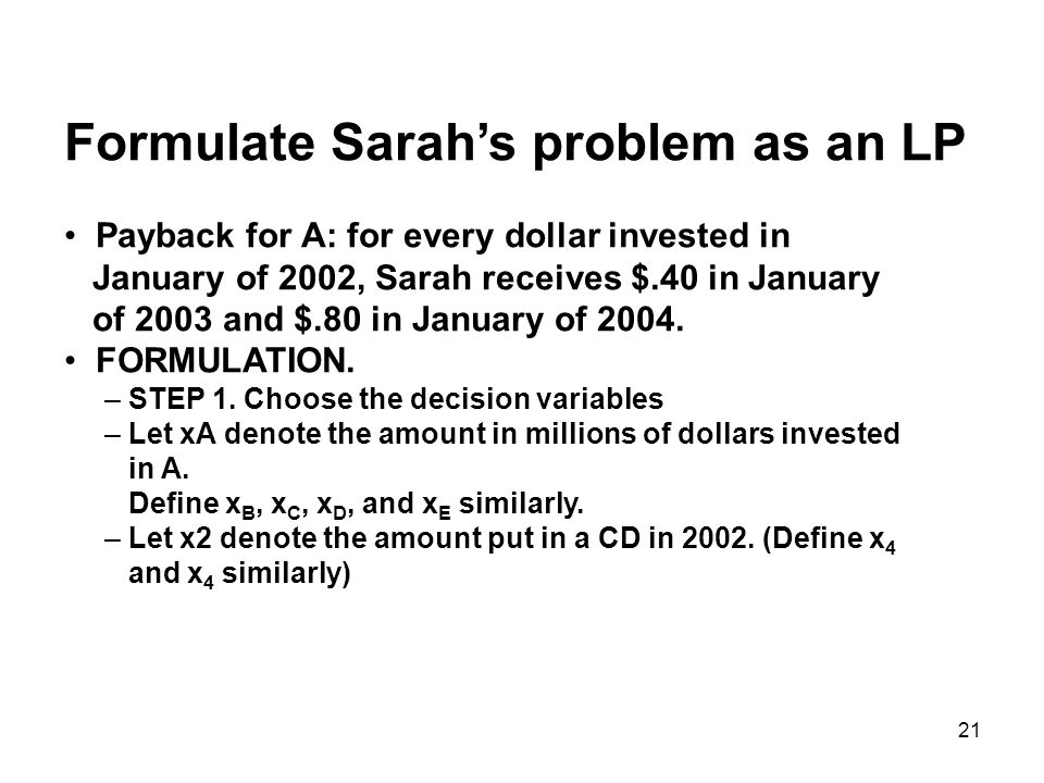 21 Formulate Sarahs problem as an LP Payback for A: for every dollar invested in January of 2002, Sarah receives $.40 in January of 2003 and $.80 in January of 2004.