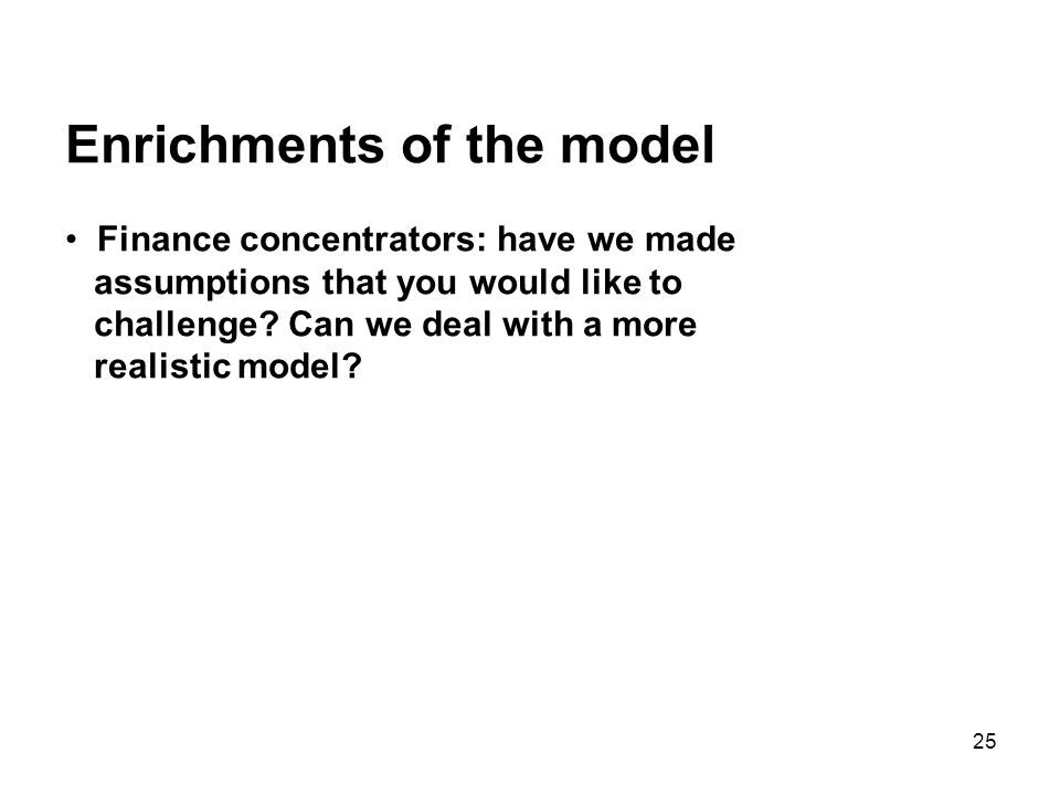 25 Enrichments of the model Finance concentrators: have we made assumptions that you would like to challenge.