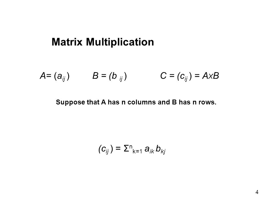 4 Matrix Multiplication A= (a ij ) B = (b ij ) C = (c ij ) = A X B Suppose that A has n columns and B has n rows.