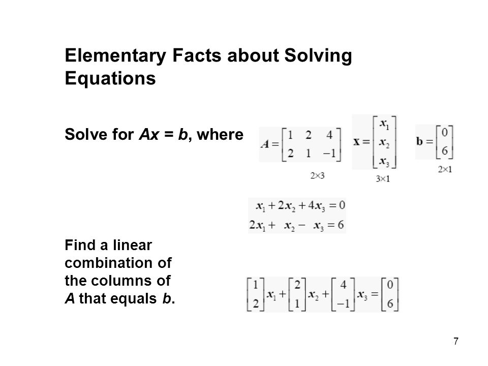 7 Elementary Facts about Solving Equations Solve for Ax = b, where Find a linear combination of the columns of A that equals b.