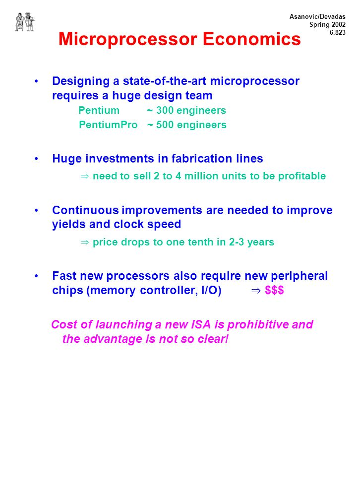 Asanovic/Devadas Spring 2002 6.823 Microprocessor Economics Designing a state-of-the-art microprocessor requires a huge design team Pentium ~ 300 engineers PentiumPro ~ 500 engineers Huge investments in fabrication lines need to sell 2 to 4 million units to be profitable Continuous improvements are needed to improve yields and clock speed price drops to one tenth in 2-3 years Fast new processors also require new peripheral chips (memory controller, I/O) $$$ Cost of launching a new ISA is prohibitive and the advantage is not so clear!