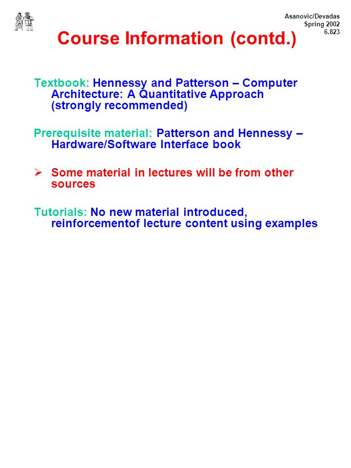 Asanovic/Devadas Spring 2002 6.823 Course Information (contd.) Textbook: Hennessy and Patterson – Computer Architecture: A Quantitative Approach (strongly recommended) Prerequisite material: Patterson and Hennessy – Hardware/Software Interface book Some material in lectures will be from other sources Tutorials: No new material introduced, reinforcementof lecture content using examples