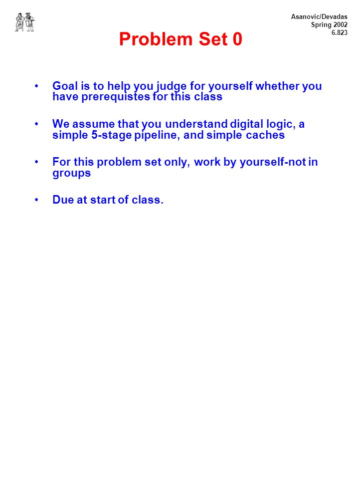 Asanovic/Devadas Spring 2002 6.823 Problem Set 0 Goal is to help you judge for yourself whether you have prerequistes for this class We assume that you understand digital logic, a simple 5-stage pipeline, and simple caches For this problem set only, work by yourself-not in groups Due at start of class.