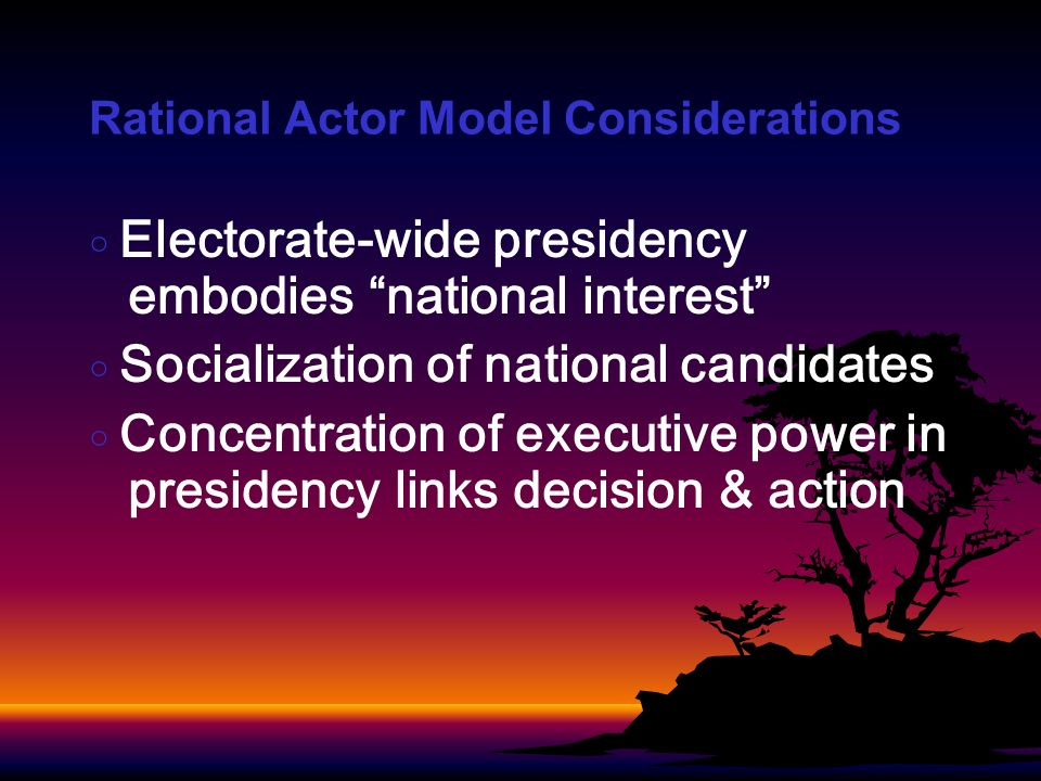 Rational Actor Model Considerations Electorate-wide presidency embodies national interest Socialization of national candidates Concentration of executive power in presidency links decision & action