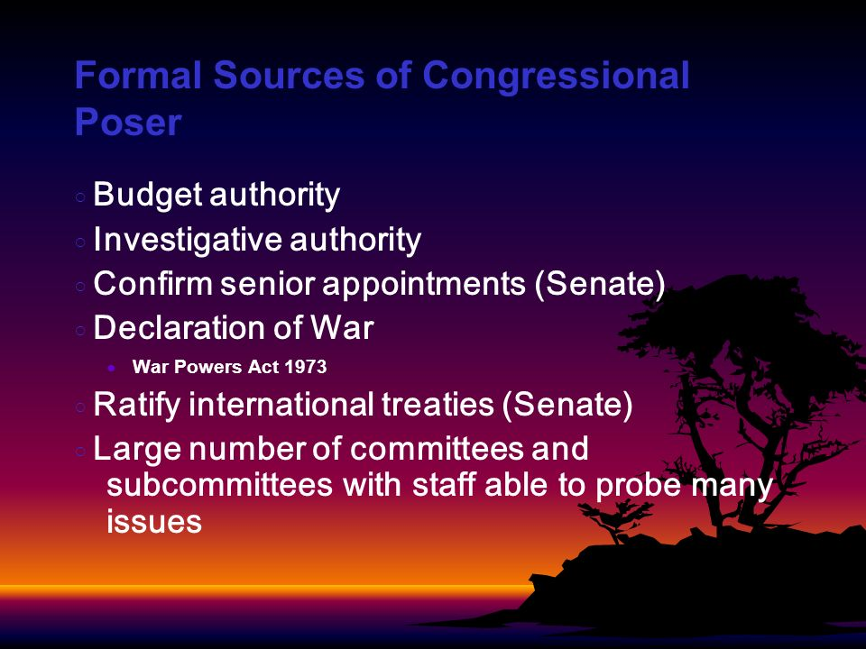 Formal Sources of Congressional Poser Budget authority Investigative authority Confirm senior appointments (Senate) Declaration of War War Powers Act 1973 Ratify international treaties (Senate) Large number of committees and subcommittees with staff able to probe many issues