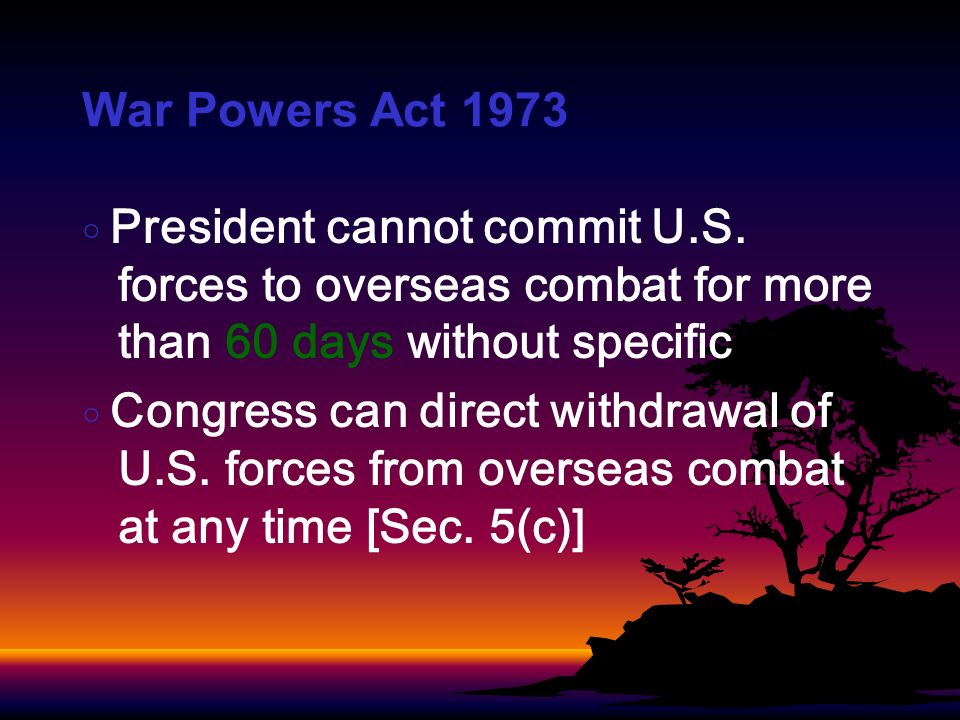 War Powers Act 1973 President cannot commit U.S. forces to overseas combat for more than 60 days without specific Congress can direct withdrawal of U.