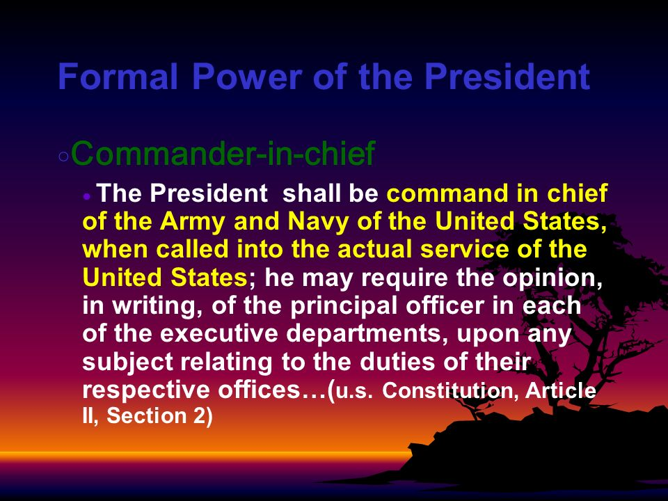 Formal Power of the President Commander-in-chief The President shall be command in chief of the Army and Navy of the United States, when called into t