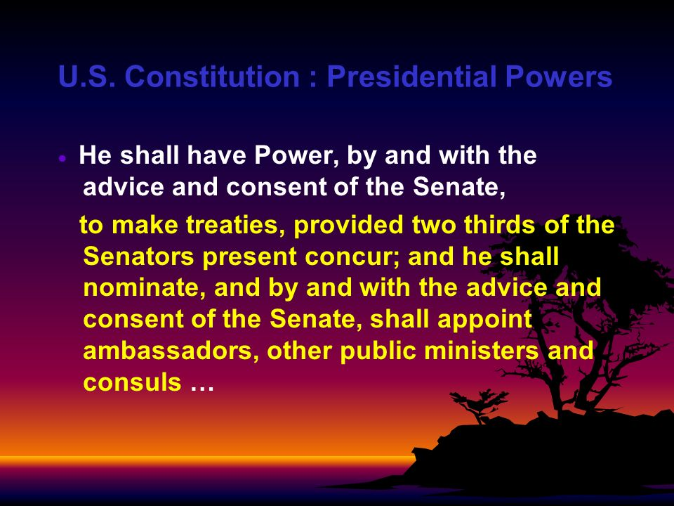 U.S. Constitution : Presidential Powers He shall have Power, by and with the advice and consent of the Senate, to make treaties, provided two thirds o