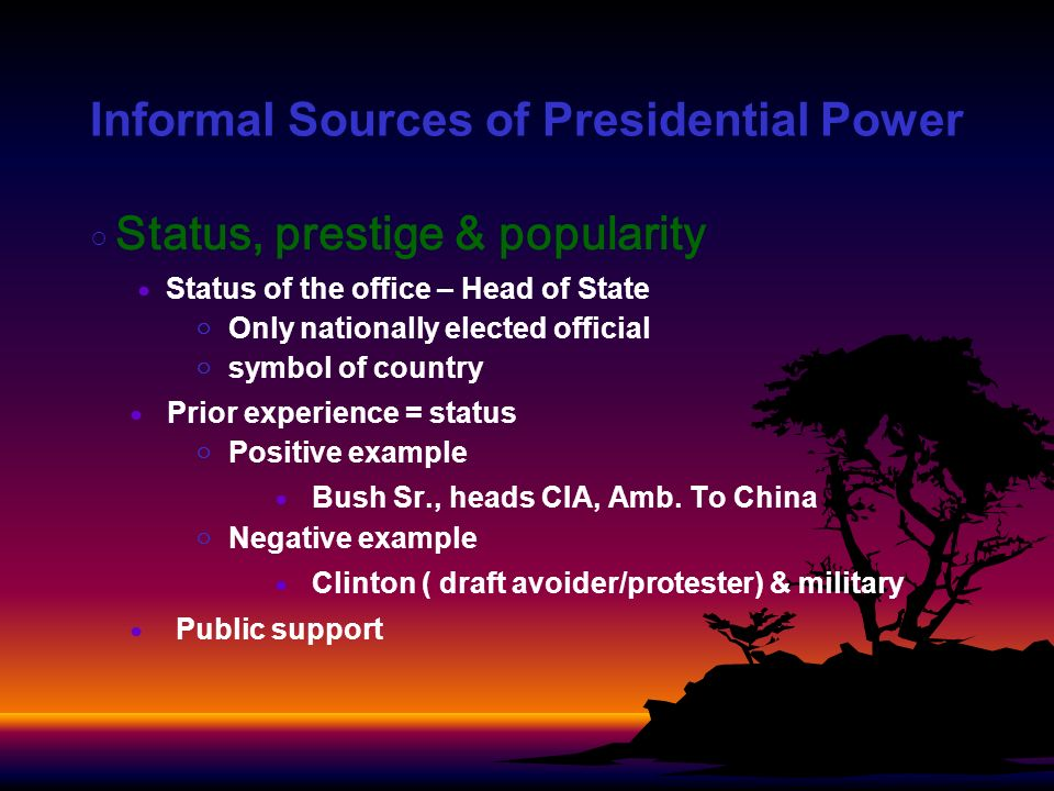 Informal Sources of Presidential Power Status, prestige & popularity Status of the office – Head of State Only nationally elected official symbol of country Prior experience = status Positive example Bush Sr., heads CIA, Amb.