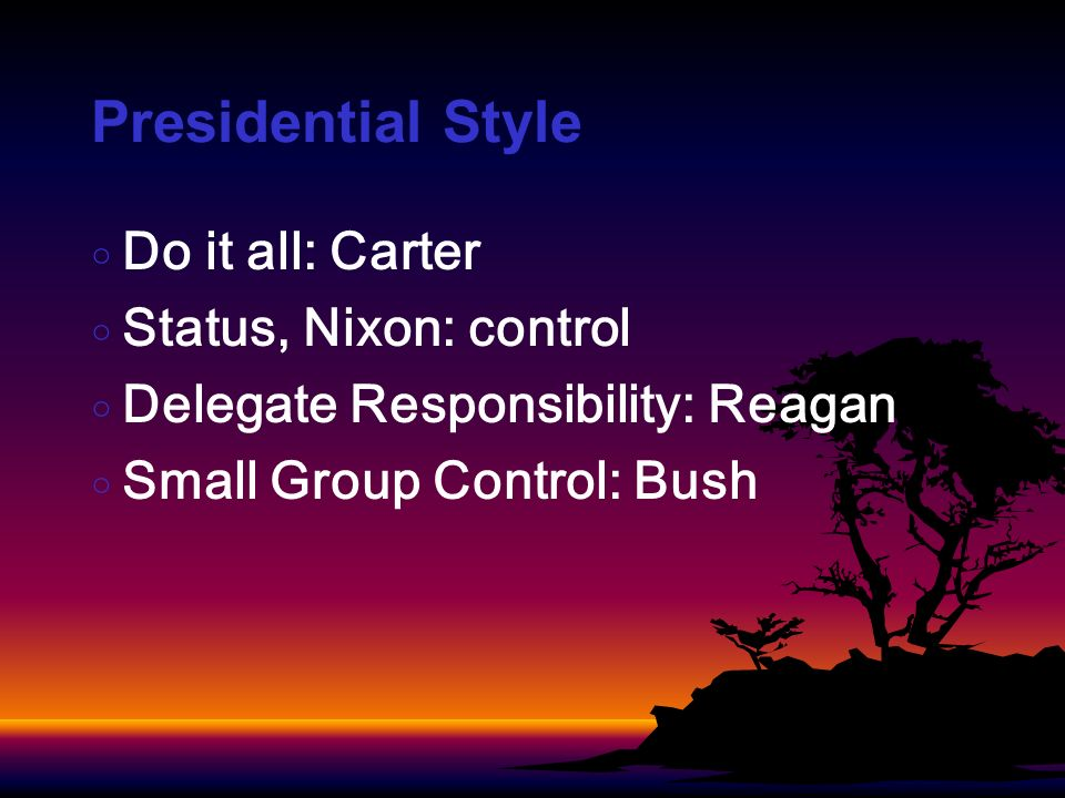Presidential Style Do it all: Carter Status, Nixon: control Delegate Responsibility: Reagan Small Group Control: Bush
