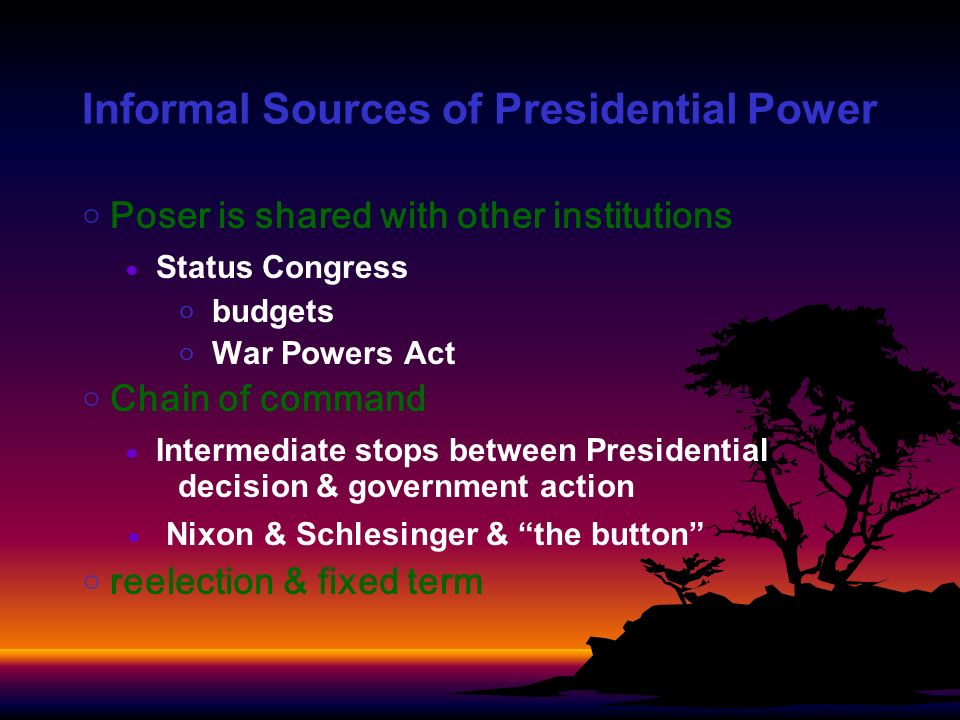 Informal Sources of Presidential Power Poser is shared with other institutions Status Congress budgets War Powers Act Chain of command Intermediate stops between Presidential decision & government action Nixon & Schlesinger & the button reelection & fixed term