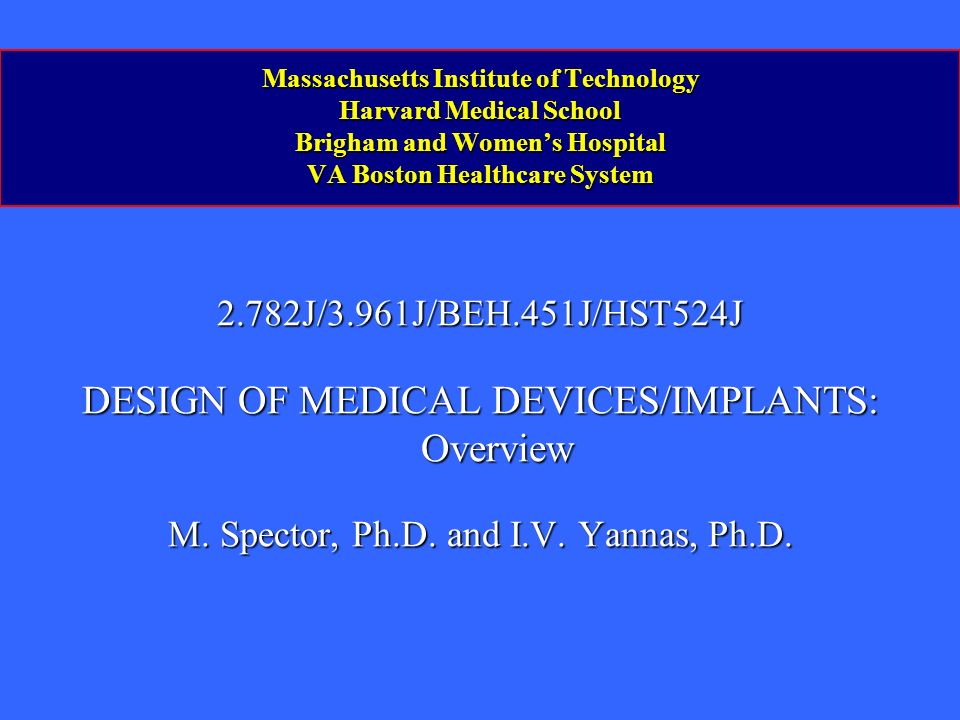 Massachusetts Institute of Technology Harvard Medical School Brigham and Womens Hospital VA Boston Healthcare System 2.782J/3.961J/BEH.451J/HST524J DESIGN OF MEDICAL DEVICES/IMPLANTS: Overview M.