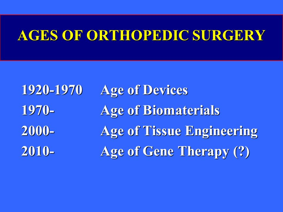 AGES OF ORTHOPEDIC SURGERY 1920-1970 Age of Devices 1970- Age of Biomaterials 2000- Age of Tissue Engineering 2010- Age of Gene Therapy (?)
