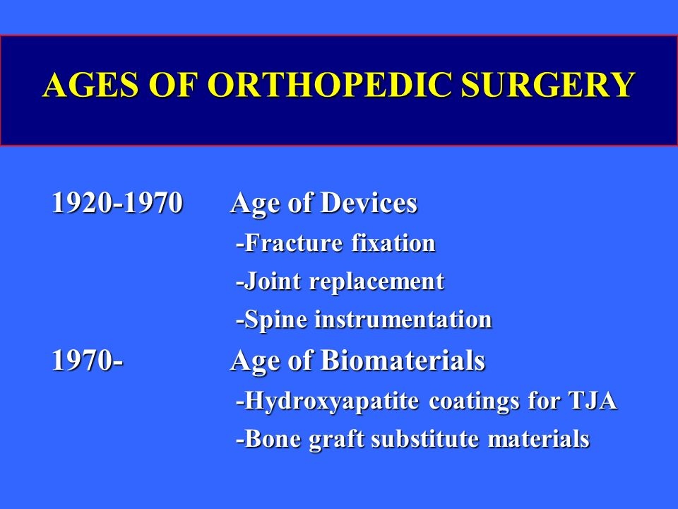 AGES OF ORTHOPEDIC SURGERY 1920-1970 Age of Devices -Fracture fixation -Fracture fixation -Joint replacement -Joint replacement -Spine instrumentation