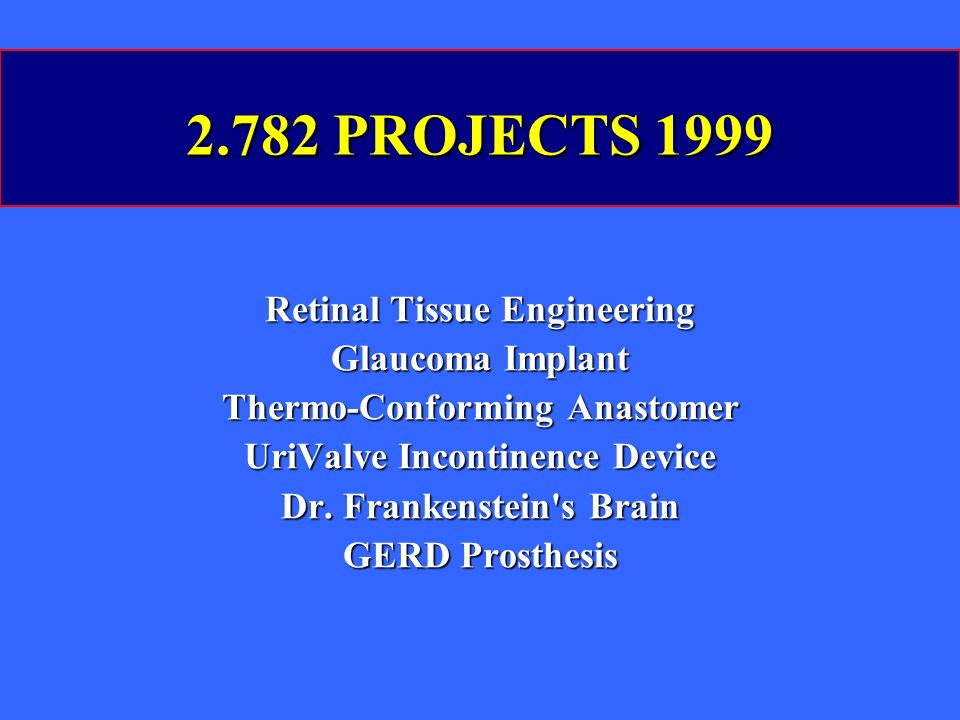 2.782 PROJECTS 1999 Retinal Tissue Engineering Glaucoma Implant Thermo-Conforming Anastomer UriValve Incontinence Device Dr.
