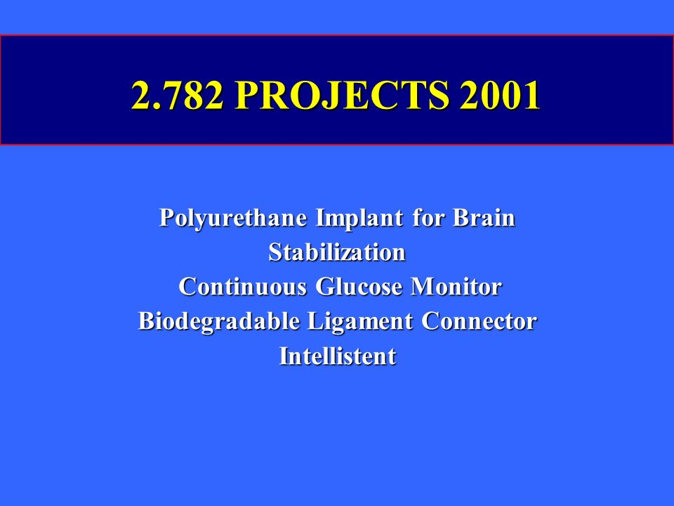 2.782 PROJECTS 2001 Polyurethane Implant for Brain Stabilization Continuous Glucose Monitor Continuous Glucose Monitor Biodegradable Ligament Connector Intellistent