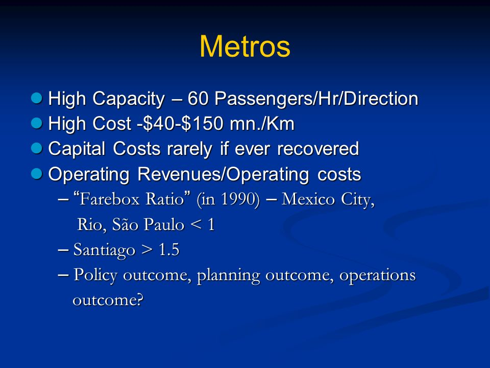 Metros High Capacity – 60 Passengers/Hr/Direction High Capacity – 60 Passengers/Hr/Direction High Cost -$40-$150 mn./Km High Cost -$40-$150 mn./Km Capital Costs rarely if ever recovered Capital Costs rarely if ever recovered Operating Revenues/Operating costs Operating Revenues/Operating costs – Farebox Ratio (in 1990) – Mexico City, – Farebox Ratio (in 1990) – Mexico City, Rio, São Paulo < 1 Rio, São Paulo < 1 – Santiago > 1.5 – Santiago > 1.5 – Policy outcome, planning outcome, operations – Policy outcome, planning outcome, operations outcome.