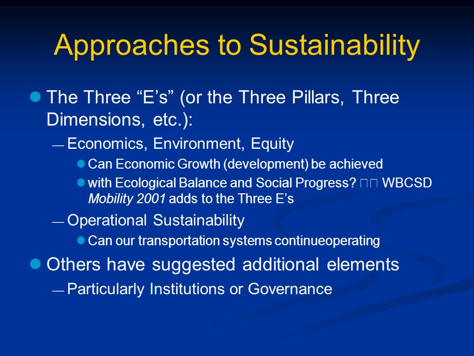 Approaches to Sustainability The Three Es (or the Three Pillars, Three Dimensions, etc.): Economics, Environment, Equity Can Economic Growth (development) be achieved with Ecological Balance and Social Progress.