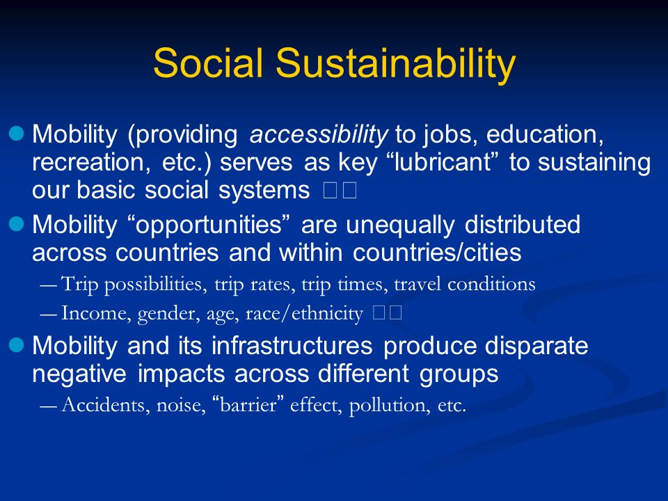 Social Sustainability Mobility (providing accessibility to jobs, education, recreation, etc.) serves as key lubricant to sustaining our basic social systems Mobility opportunities are unequally distributed across countries and within countries/cities Trip possibilities, trip rates, trip times, travel conditions Income, gender, age, race/ethnicity Mobility and its infrastructures produce disparate negative impacts across different groups Accidents, noise, barrier effect, pollution, etc.