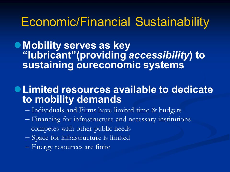 Economic/Financial Sustainability Mobility serves as key lubricant(providing accessibility) to sustaining oureconomic systems Limited resources available to dedicate to mobility demands – Individuals and Firms have limited time & budgets – Financing for infrastructure and necessary institutions competes with other public needs – Space for infrastructure is limited – Energy resources are finite