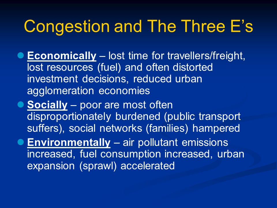 Congestion and The Three Es Economically – lost time for travellers/freight, lost resources (fuel) and often distorted investment decisions, reduced u