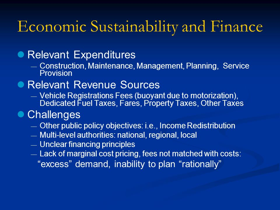 Economic Sustainability and Finance Relevant Expenditures Construction, Maintenance, Management, Planning, Service Provision Relevant Revenue Sources Vehicle Registrations Fees (buoyant due to motorization), Dedicated Fuel Taxes, Fares, Property Taxes, Other Taxes Challenges Other public policy objectives: i.e., Income Redistribution Multi-level authorities: national, regional, local Unclear financing principles Lack of marginal cost pricing, fees not matched with costs: excess demand, inability to plan rationally