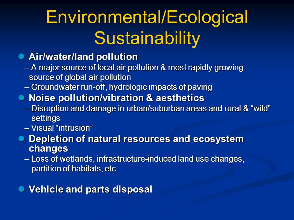 Environmental/Ecological Sustainability Air/water/land pollution Air/water/land pollution – A major source of local air pollution & most rapidly growing – A major source of local air pollution & most rapidly growing source of global air pollution source of global air pollution – Groundwater run-off, hydrologic impacts of paving – Groundwater run-off, hydrologic impacts of paving Noise pollution/vibration & aesthetics Noise pollution/vibration & aesthetics – Disruption and damage in urban/suburban areas and rural & wild – Disruption and damage in urban/suburban areas and rural & wild settings settings – Visual intrusion – Visual intrusion Depletion of natural resources and ecosystem changes Depletion of natural resources and ecosystem changes – Loss of wetlands, infrastructure-induced land use changes, – Loss of wetlands, infrastructure-induced land use changes, partition of habitats, etc.