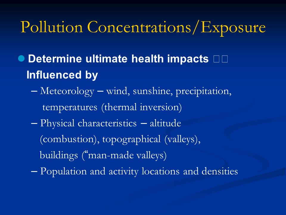 Pollution Concentrations/Exposure Determine ultimate health impacts Influenced by – Meteorology – wind, sunshine, precipitation, temperatures (thermal inversion) – Physical characteristics – altitude (combustion), topographical (valleys), buildings ( man-made valleys) – Population and activity locations and densities