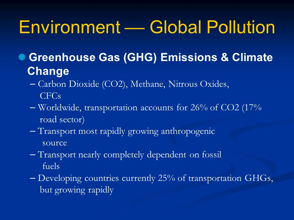 Environment –– Global Pollution Greenhouse Gas (GHG) Emissions & Climate Change – Carbon Dioxide (CO2), Methane, Nitrous Oxides, CFCs – Worldwide, transportation accounts for 26% of CO2 (17% road sector) – Transport most rapidly growing anthropogenic source – Transport nearly completely dependent on fossil fuels – Developing countries currently 25% of transportation GHGs, but growing rapidly