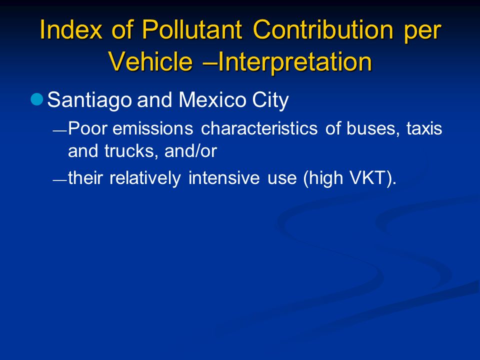 Index of Pollutant Contribution per Vehicle –Interpretation Santiago and Mexico City Poor emissions characteristics of buses, taxis and trucks, and/or their relatively intensive use (high VKT).