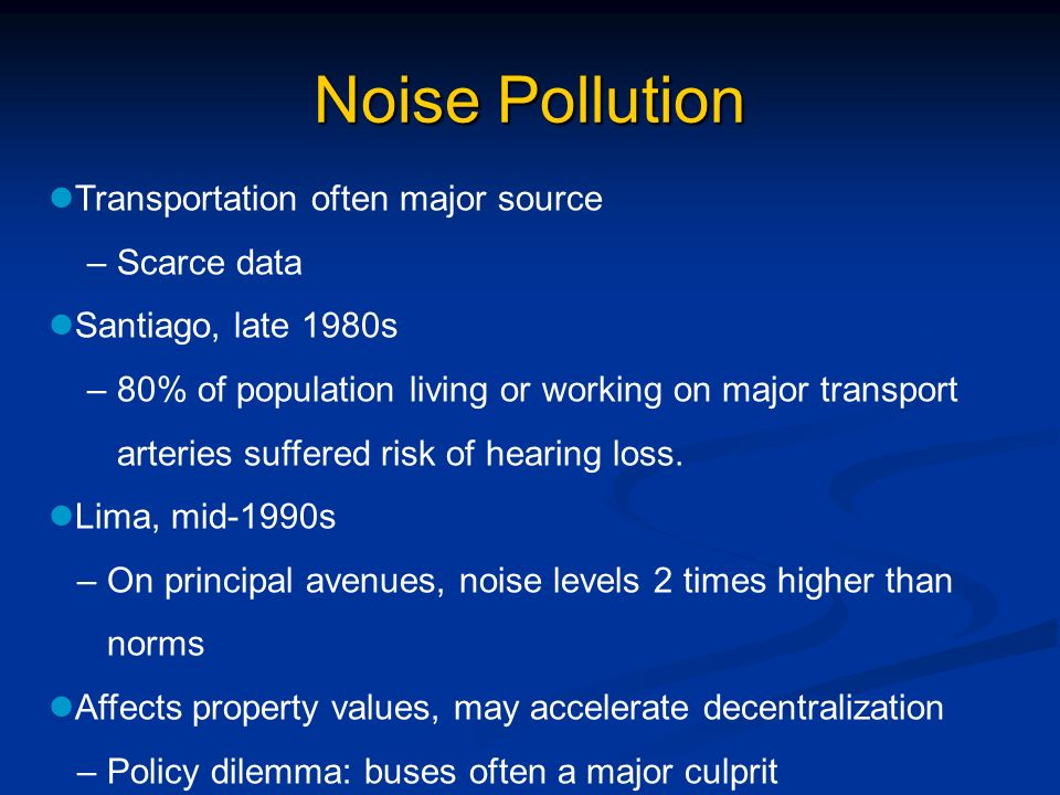 Noise Pollution Transportation often major source – Scarce data Santiago, late 1980s – 80% of population living or working on major transport arteries suffered risk of hearing loss.