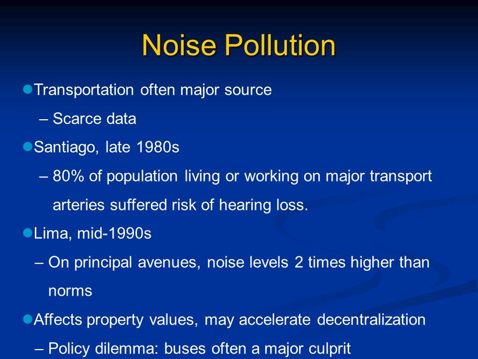 Noise Pollution Transportation often major source – Scarce data Santiago, late 1980s – 80% of population living or working on major transport arteries