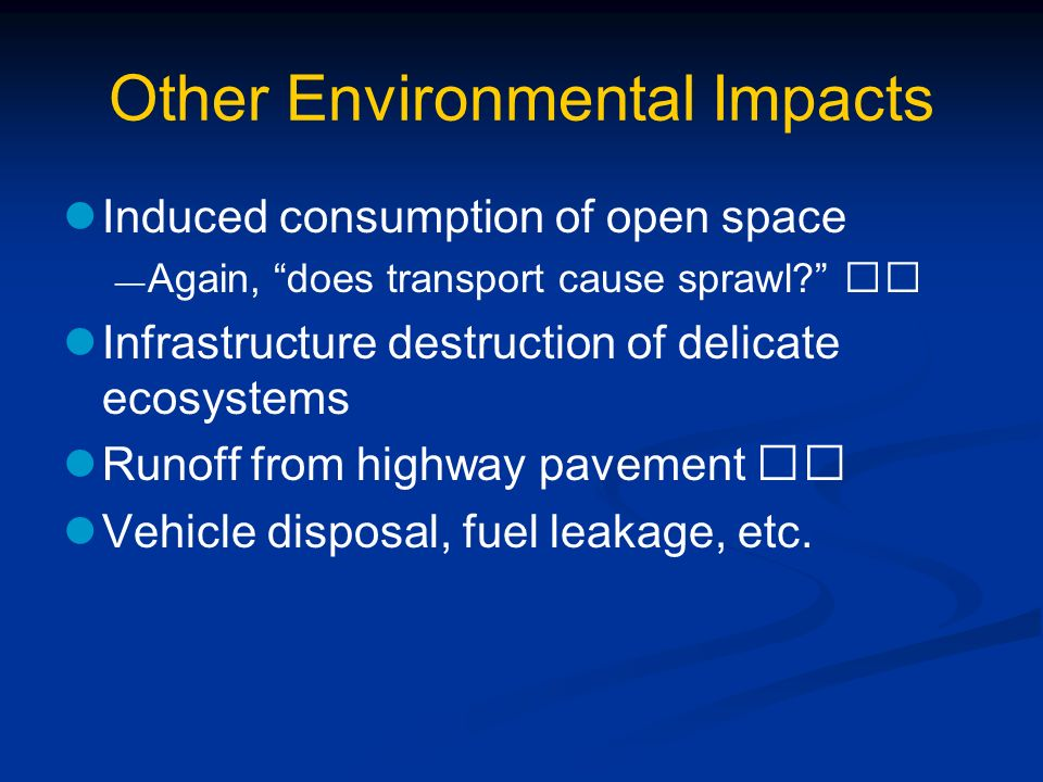 Other Environmental Impacts Induced consumption of open space Again, does transport cause sprawl? Infrastructure destruction of delicate ecosystems Ru