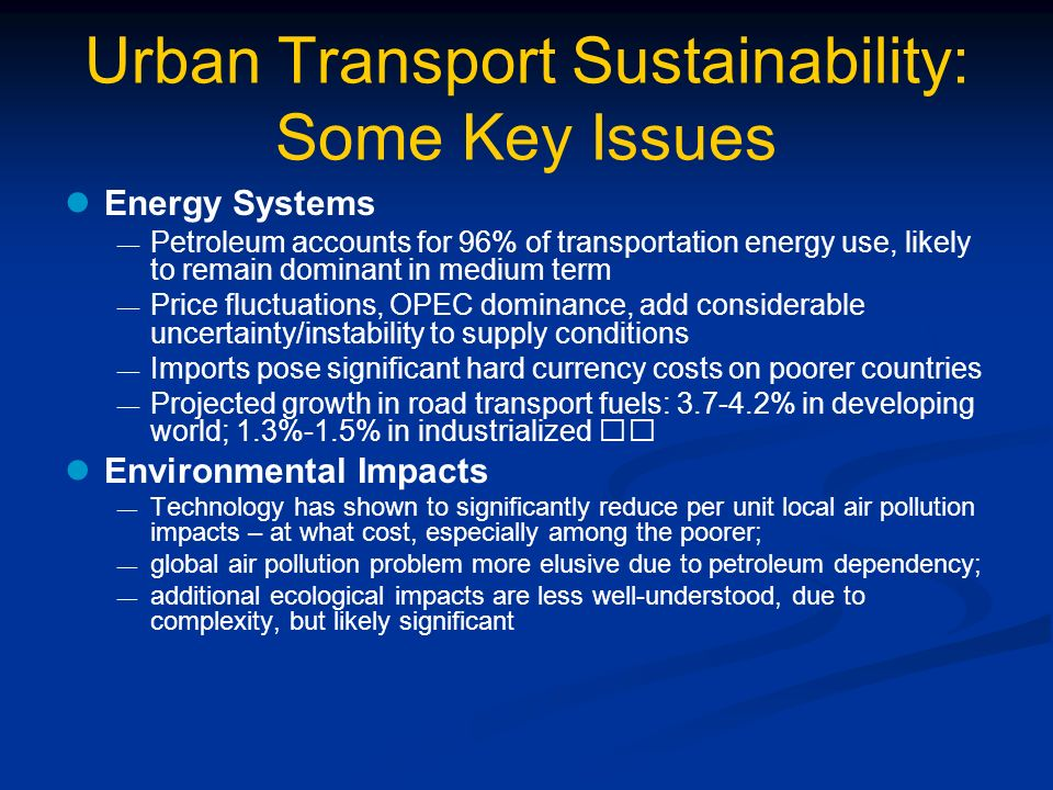 Urban Transport Sustainability: Some Key Issues Energy Systems Petroleum accounts for 96% of transportation energy use, likely to remain dominant in medium term Price fluctuations, OPEC dominance, add considerable uncertainty/instability to supply conditions Imports pose significant hard currency costs on poorer countries Projected growth in road transport fuels: 3.7-4.2% in developing world; 1.3%-1.5% in industrialized Environmental Impacts Technology has shown to significantly reduce per unit local air pollution impacts – at what cost, especially among the poorer; global air pollution problem more elusive due to petroleum dependency; additional ecological impacts are less well-understood, due to complexity, but likely significant