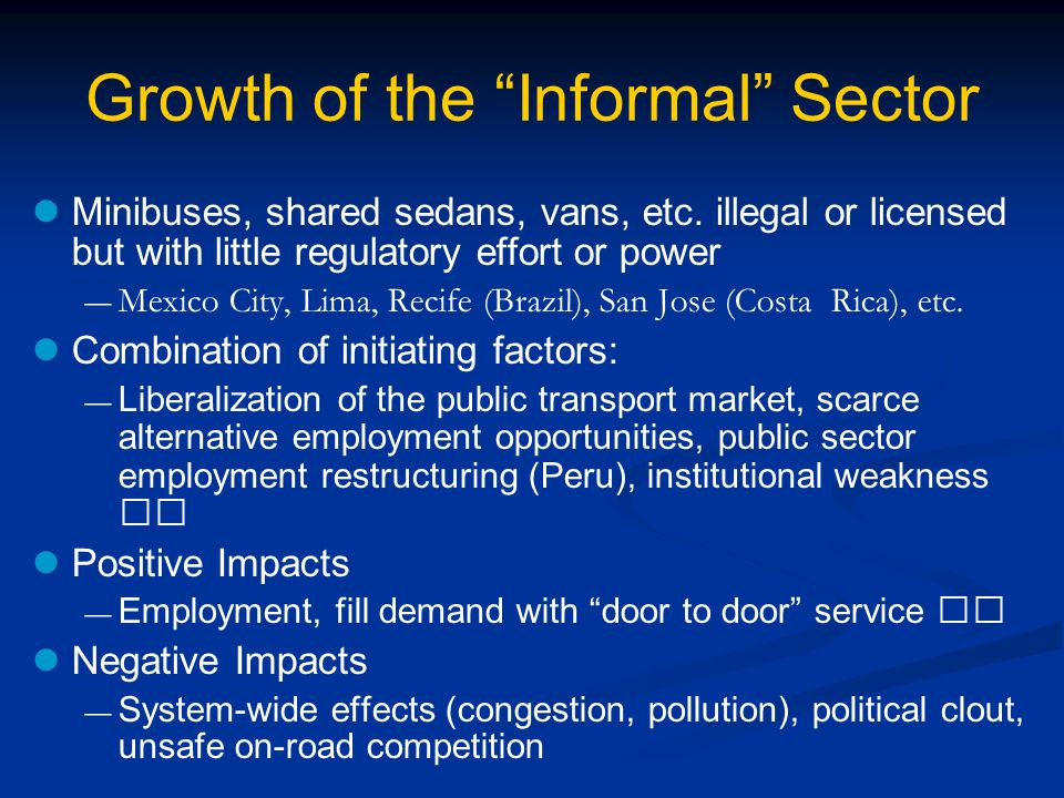 Growth of the Informal Sector Minibuses, shared sedans, vans, etc. illegal or licensed but with little regulatory effort or power Mexico City, Lima, R