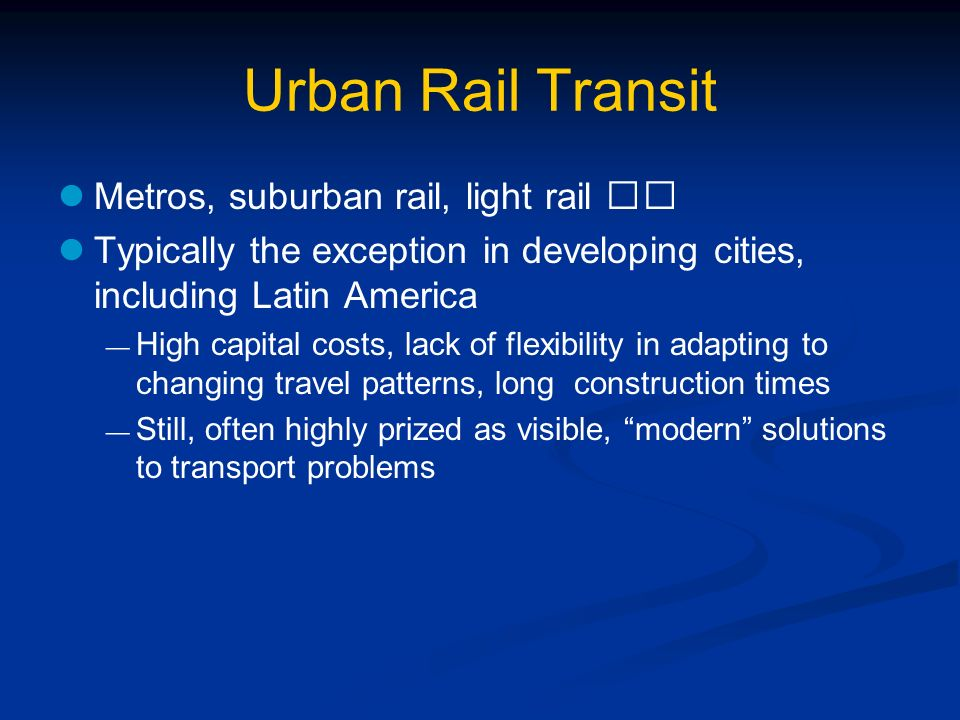 Urban Rail Transit Metros, suburban rail, light rail Typically the exception in developing cities, including Latin America High capital costs, lack of flexibility in adapting to changing travel patterns, long construction times Still, often highly prized as visible, modern solutions to transport problems