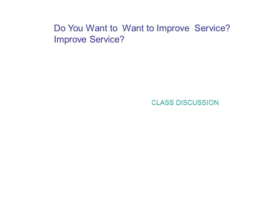 CLASS DISCUSSION Do You Want to Want to Improve Service? Improve Service?