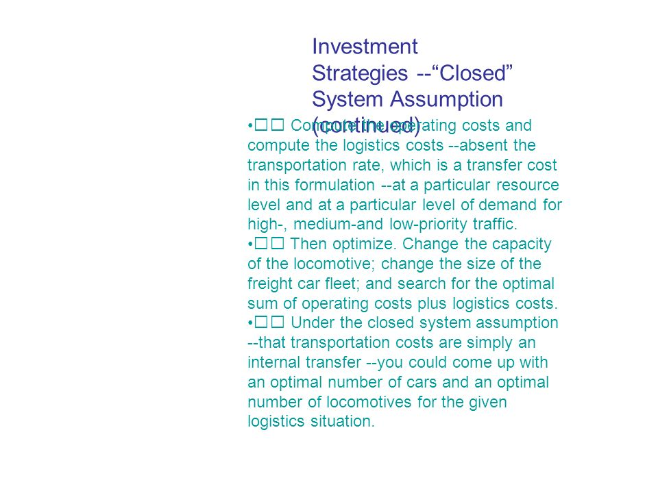 Investment Strategies --Closed System Assumption (continued) Compute the operating costs and compute the logistics costs --absent the transportation rate, which is a transfer cost in this formulation --at a particular resource level and at a particular level of demand for high-, medium-and low-priority traffic.